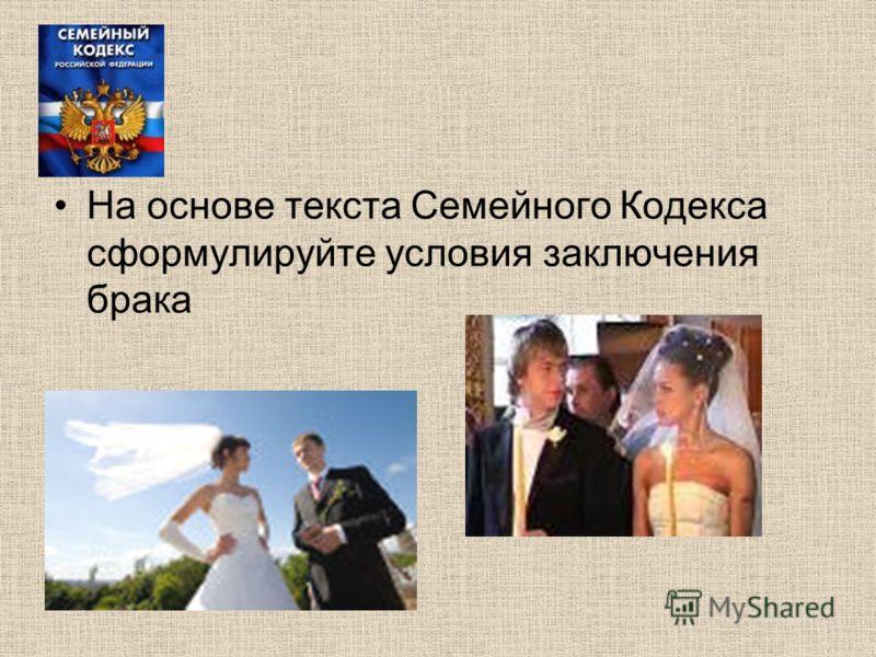 На основе текста Семейного Кодекса сформулируйте условия заключения брака