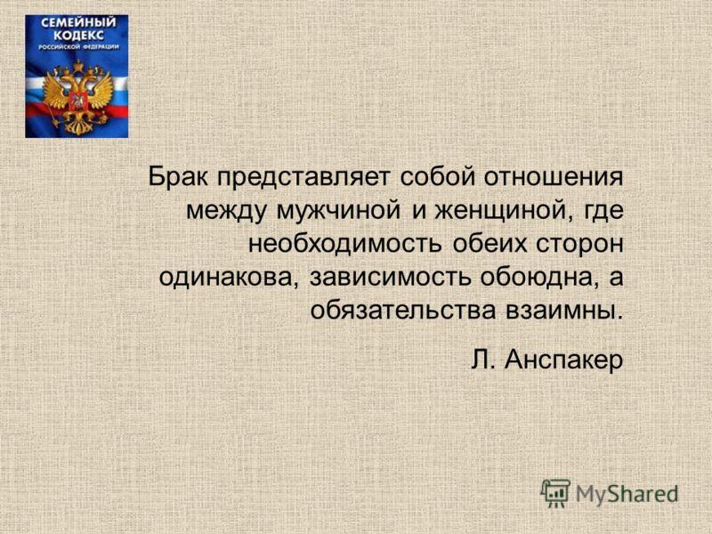 Брак представляет собой отношения между мужчиной и женщиной, где необходимость обеих сторон одинакова, зависимость обоюдна, а обязательства взаимны. Л. Анспакер