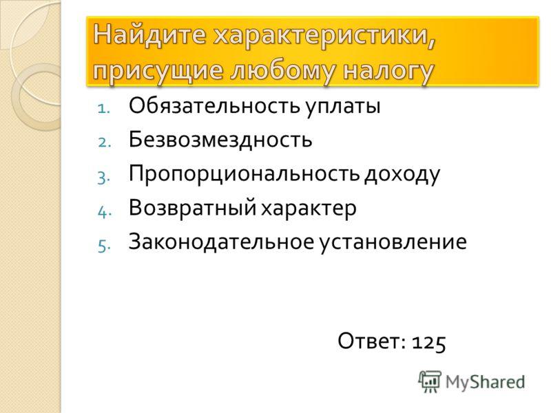 1. Обязательность уплаты 2. Безвозмездность 3. Пропорциональность доходу 4. Возвратный характер 5. Законодательное установление Ответ : 125