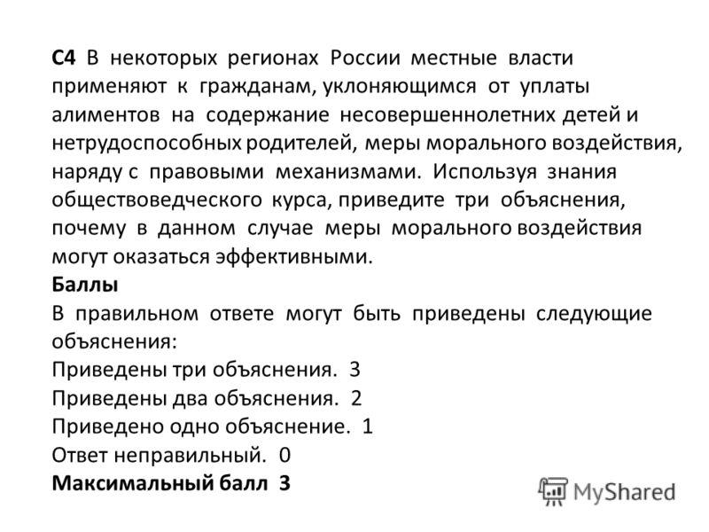 C4 В некоторых регионах России местные власти применяют к гражданам, уклоняющимся от уплаты алиментов на содержание несовершеннолетних детей и нетрудоспособных родителей, меры морального воздействия, наряду с правовыми механизмами. Используя знания о