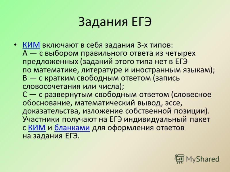 Задания ЕГЭ КИМ включают в себя задания 3-х типов: А с выбором правильного ответа из четырех предложенных (заданий этого типа нет в ЕГЭ по математике, литературе и иностранным языкам); В с кратким свободным ответом (запись словосочетания или числа);