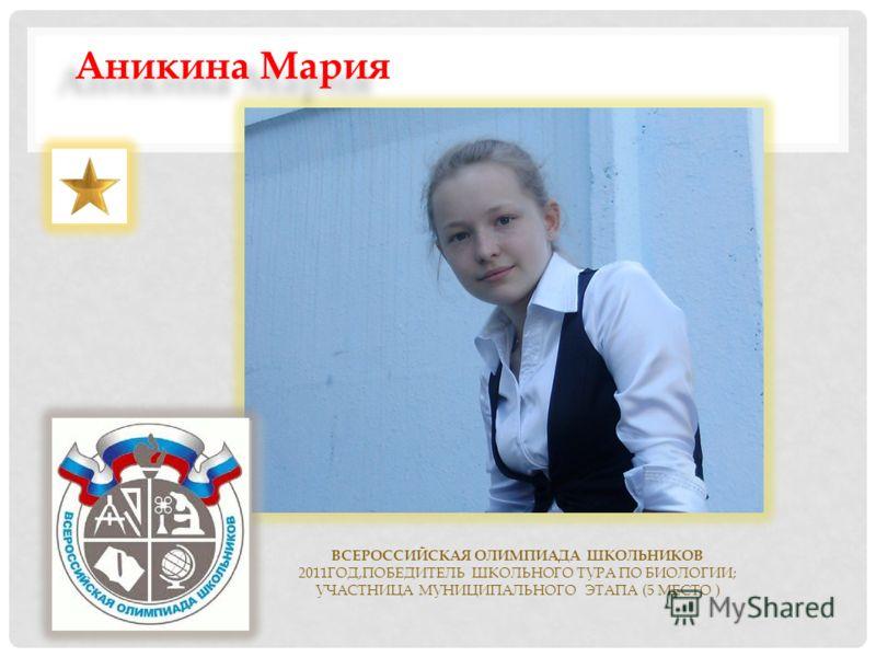 ВСЕРОССИЙСКАЯ ОЛИМПИАДА ШКОЛЬНИКОВ 2011ГОД,ПОБЕДИТЕЛЬ ШКОЛЬНОГО ТУРА ПО БИОЛОГИИ; УЧАСТНИЦА МУНИЦИПАЛЬНОГО ЭТАПА (5 МЕСТО ) Аникина Мария