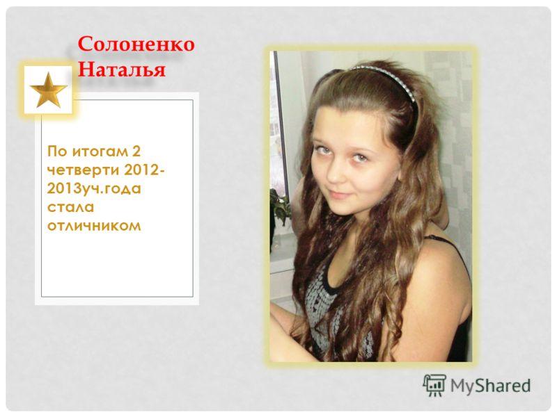 По итогам 2 четверти 2012- 2013уч.года стала отличником Солоненко Наталья