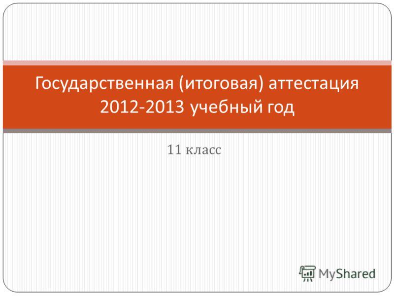 11 класс Государственная ( итоговая ) аттестация 2012-2013 учебный год