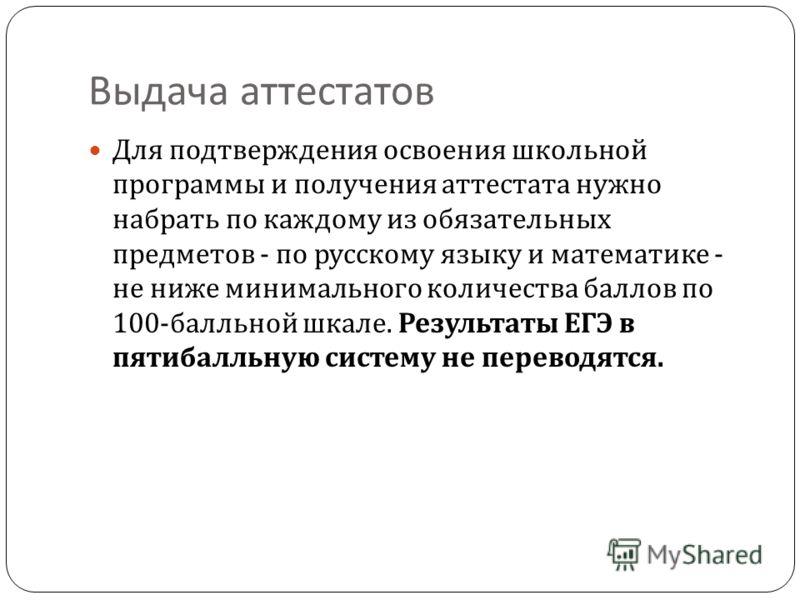 Выдача аттестатов Для подтверждения освоения школьной программы и получения аттестата нужно набрать по каждому из обязательных предметов - по русскому языку и математике - не ниже минимального количества баллов по 100- балльной шкале. Результаты ЕГЭ