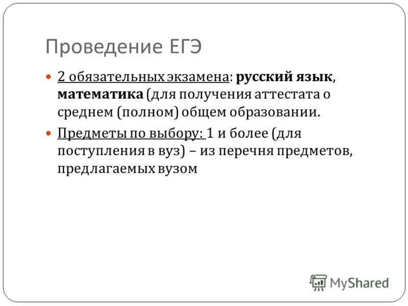 Проведение ЕГЭ 2 обязательных экзамена : русский язык, математика ( для получения аттестата о среднем ( полном ) общем образовании. Предметы по выбору : 1 и более ( для поступления в вуз ) – из перечня предметов, предлагаемых вузом