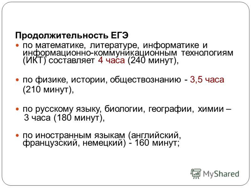 Продолжительность ЕГЭ по математике, литературе, информатике и информационно-коммуникационным технологиям (ИКТ) составляет 4 часа (240 минут), по физике, истории, обществознанию - 3,5 часа (210 минут), по русскому языку, биологии, географии, химии –