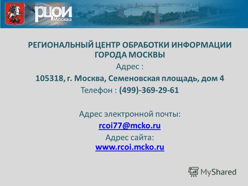 РЕГИОНАЛЬНЫЙ ЦЕНТР ОБРАБОТКИ ИНФОРМАЦИИ ГОРОДА МОСКВЫ Адрес : 105318, г. Москва, Семеновская площадь, дом 4 Телефон : (499)-369-29-61 Адрес электронной почты: rcoi77@mcko.ru Адрес сайта: www.rcoi.mcko.ru www.rcoi.mcko.ru