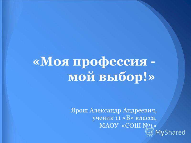 «Моя профессия - мой выбор!» Ярош Александр Андреевич, ученик 11 «Б» класса, МАОУ «СОШ 1»