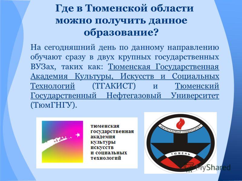 Где в Тюменской области можно получить данное образование? На сегодняшний день по данному направлению обучают сразу в двух крупных государственных ВУЗах, таких как: Тюменская Государственная Академия Культуры, Искусств и Социальных Технологий (ТГАКИС
