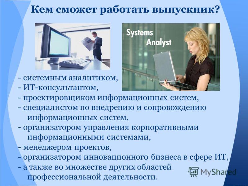 Кем сможет работать выпускник? - системным аналитиком, - ИТ-консультантом, - проектировщиком информационных систем, - специалистом по внедрению и сопровождению информационных систем, - организатором управления корпоративными информационными системами