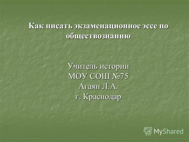 Как писать экзаменационное эссе по обществознанию Учитель истории МОУ СОШ 75 Агаян Л.А. г. Краснодар
