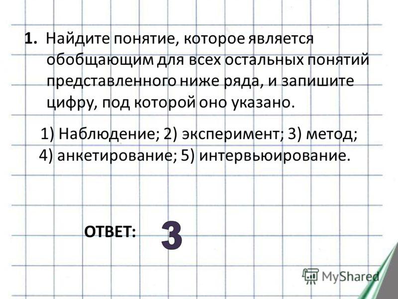 1. Найдите понятие, которое является обобщающим для всех остальных понятий представленного ниже ряда, и запишите цифру, под которой оно указано. 1) Наблюдение; 2) эксперимент; 3) метод; 4) анкетирование; 5) интервьюирование. ОТВЕТ: