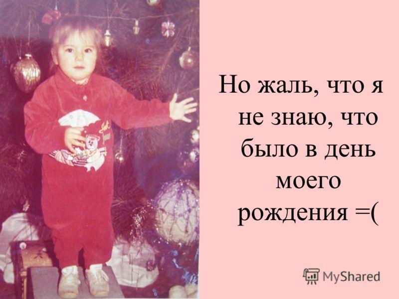 Но жаль, что я не знаю, что было в день моего рождения =(