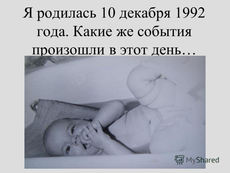 Я родилась 10 декабря 1992 года. Какие же события произошли в этот день…