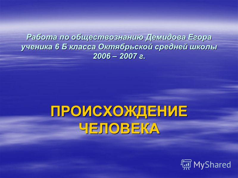 Работа по обществознанию Демидова Егора ученика 6 Б класса Октябрьской средней школы 2006 – 2007 г. ПРОИСХОЖДЕНИЕ ЧЕЛОВЕКА