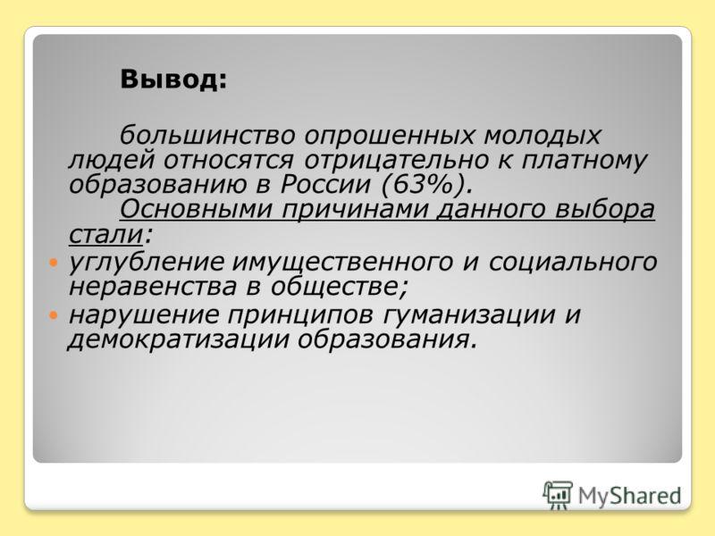 Вывод: большинство опрошенных молодых людей относятся отрицательно к платному образованию в России (63%). Основными причинами данного выбора стали: углубление имущественного и социального неравенства в обществе; нарушение принципов гуманизации и демо