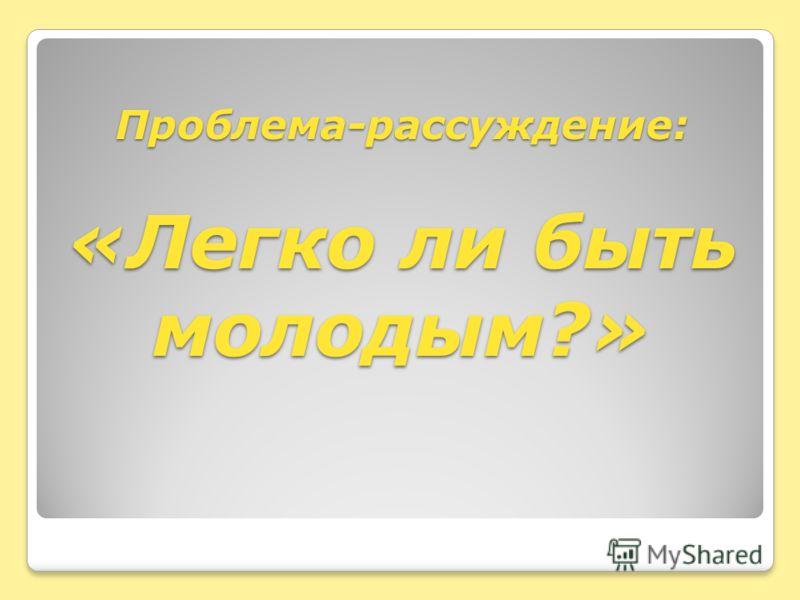 Проблема-рассуждение: «Легко ли быть молодым?»