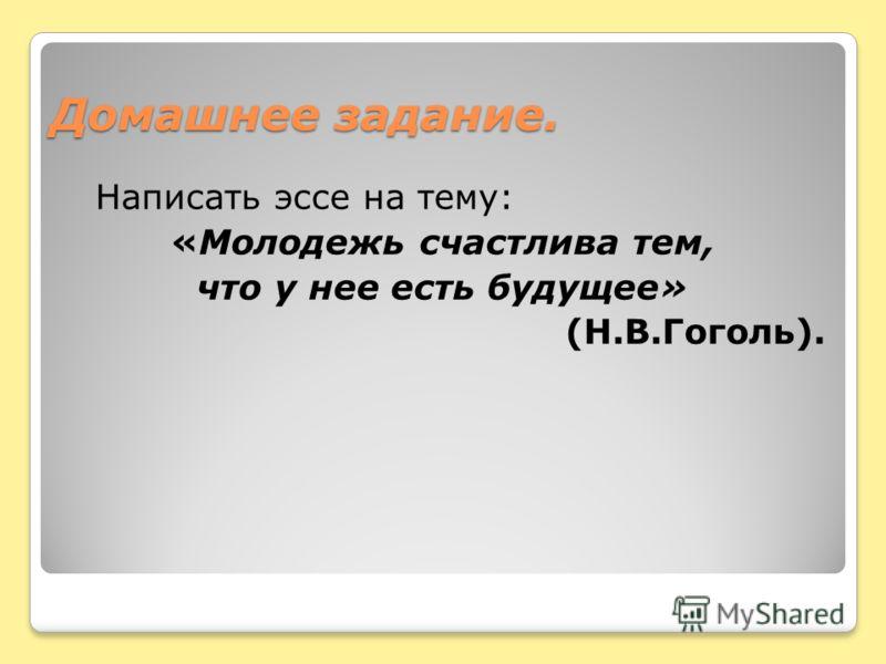 Домашнее задание. Написать эссе на тему: «Молодежь счастлива тем, что у нее есть будущее» (Н.В.Гоголь).