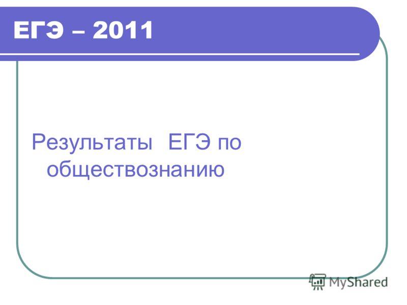 ЕГЭ – 2011 Результаты ЕГЭ по обществознанию