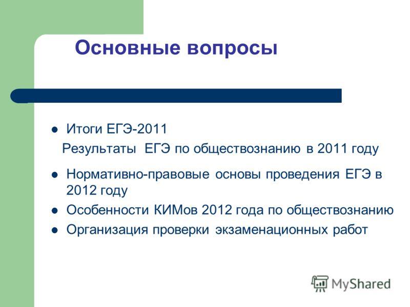Основные вопросы Итоги ЕГЭ-2011 Результаты ЕГЭ по обществознанию в 2011 году Нормативно-правовые основы проведения ЕГЭ в 2012 году Особенности КИМов 2012 года по обществознанию Организация проверки экзаменационных работ