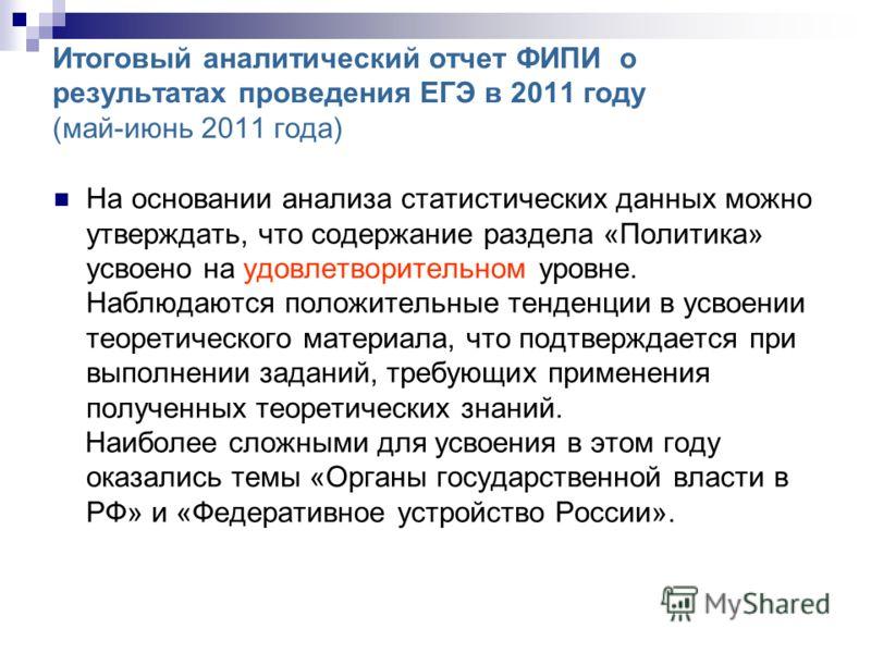 Итоговый аналитический отчет ФИПИ о результатах проведения ЕГЭ в 2011 году (май-июнь 2011 года) На основании анализа статистических данных можно утверждать, что содержание раздела «Политика» усвоено на удовлетворительном уровне. Наблюдаются положител