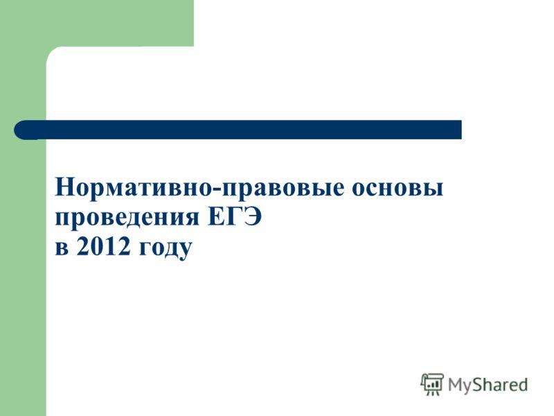 Нормативно-правовые основы проведения ЕГЭ в 2012 году