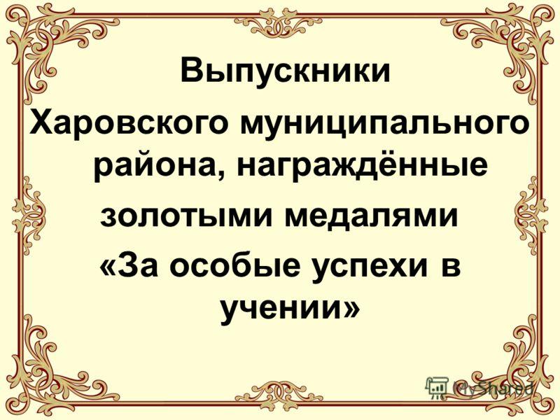 Выпускники Харовского муниципального района, награждённые золотыми медалями «За особые успехи в учении»