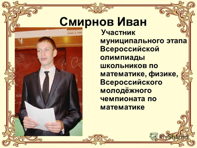 Смирнов Иван Участник муниципального этапа Всероссийской олимпиады школьников по математике, физике, Всероссийского молодёжного чемпионата по математике