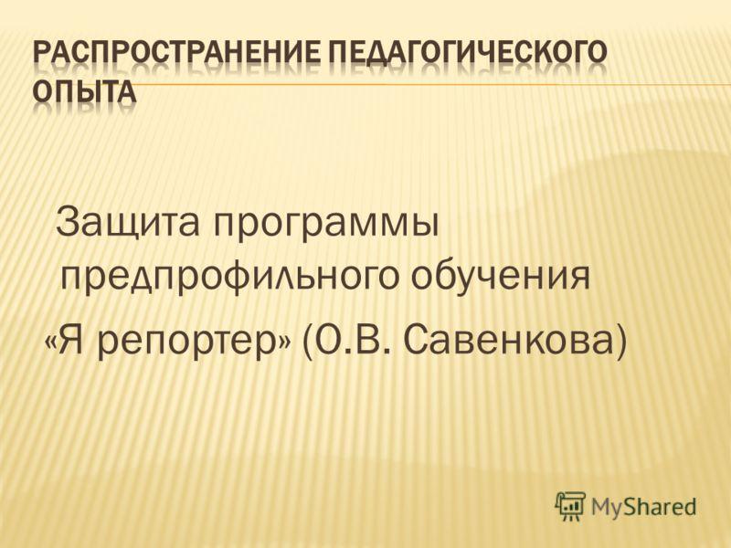 Защита программы предпрофильного обучения «Я репортер» (О.В. Савенкова)
