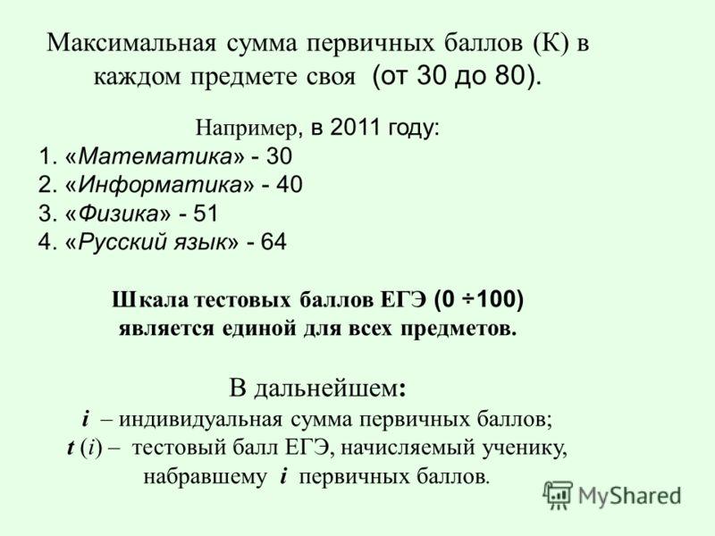 Максимальная сумма первичных баллов (К) в каждом предмете своя (от 30 до 80). Например, в 2011 году: 1. «Математика» - 30 2. «Информатика» - 40 3. «Физика» - 51 4. «Русский язык» - 64 Шкала тестовых баллов ЕГЭ (0 ÷100) является единой для всех предме