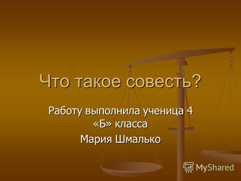 Что такое совесть? Работу выполнила ученица 4 «Б» класса Мария Шмалько