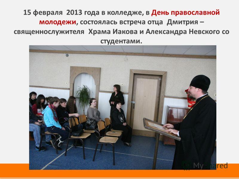15 февраля 2013 года в колледже, в День православной молодежи, состоялась встреча отца Дмитрия – священнослужителя Храма Иакова и Александра Невского со студентами.