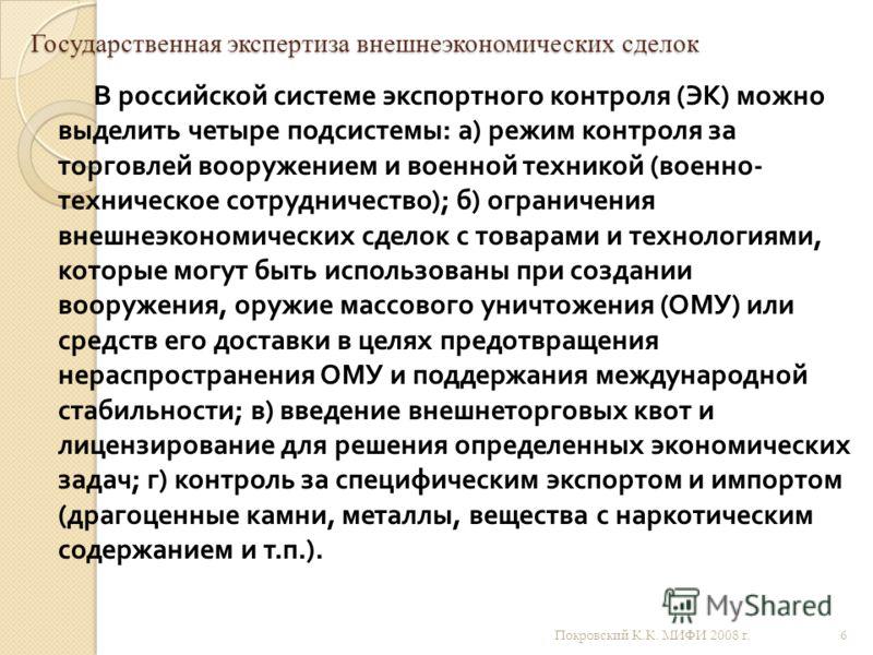 Государственная экспертиза внешнеэкономических сделок В российской системе экспортного контроля ( ЭК ) можно выделить четыре подсистемы : а ) режим контроля за торговлей вооружением и военной техникой ( военно - техническое сотрудничество ); б ) огра