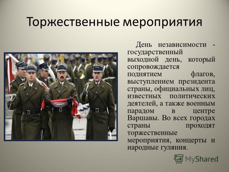 Торжественные мероприятия День независимости - государственный выходной день, который сопровождается поднятием флагов, выступлением президента страны, официальных лиц, известных политических деятелей, а также военным парадом в центре Варшавы. Во всех