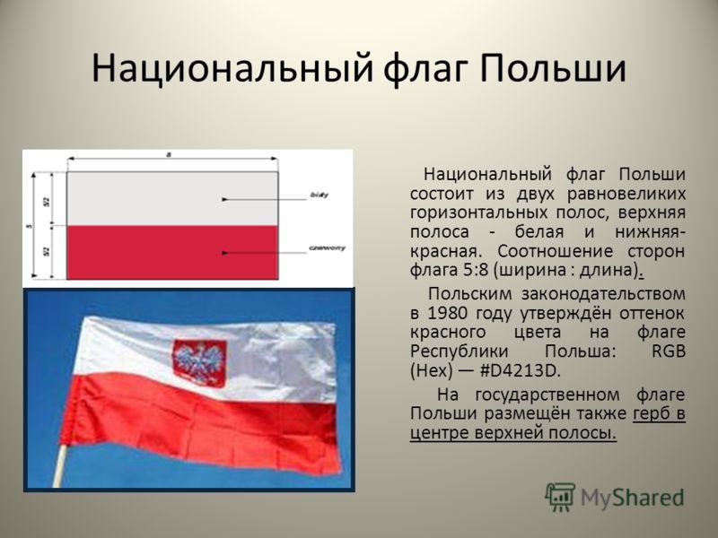 Национальный флаг Польши Национальный флаг Польши состоит из двух равновеликих горизонтальных полос, верхняя полоса - белая и нижняя- красная. Соотношение сторон флага 5:8 (ширина : длина). Польским законодательством в 1980 году утверждён оттенок кра
