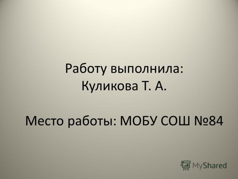 Работу выполнила: Куликова Т. А. Место работы: МОБУ СОШ 84