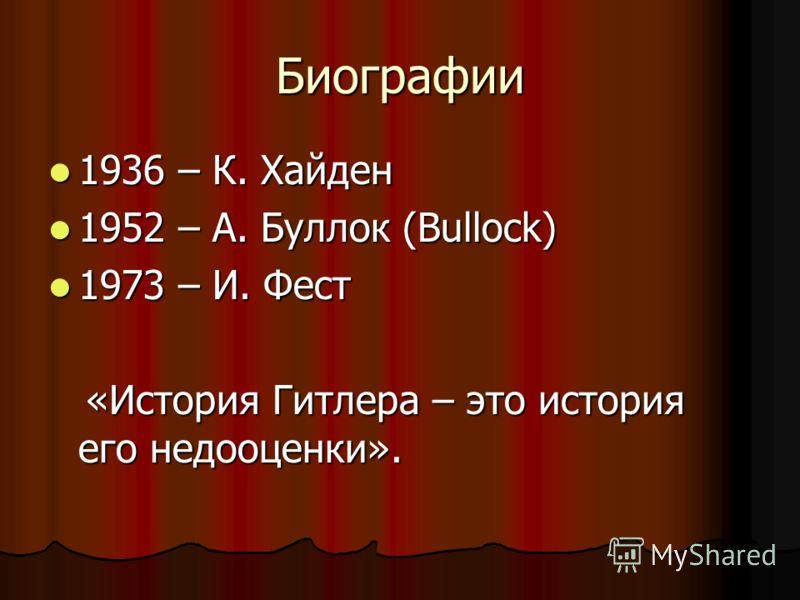 Биографии 1936 – К. Хайден 1936 – К. Хайден 1952 – А. Буллок (Bullock) 1952 – А. Буллок (Bullock) 1973 – И. Фест 1973 – И. Фест «История Гитлера – это история его недооценки». «История Гитлера – это история его недооценки».