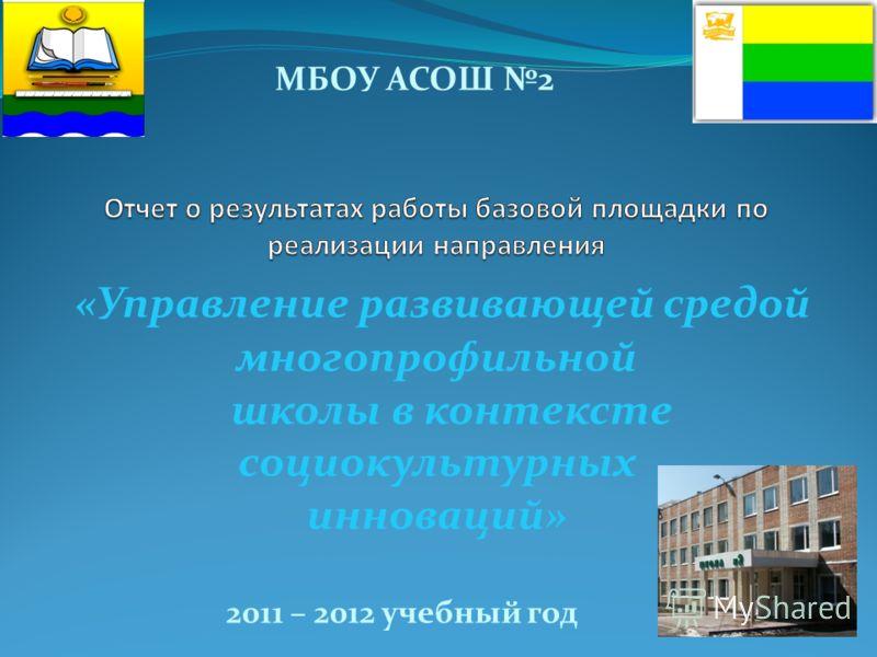 «Управление развивающей средой многопрофильной школы в контексте социокультурных инноваций» 2011 – 2012 учебный год МБОУ АСОШ 2