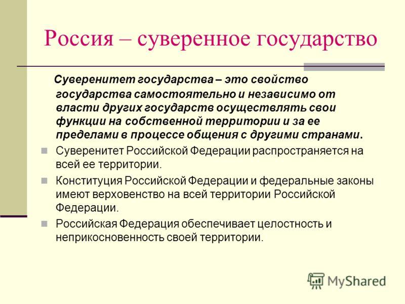 Россия – суверенное государство Суверенитет государства – это свойство государства самостоятельно и независимо от власти других государств осуществлять свои функции на собственной территории и за ее пределами в процессе общения с другими странами. Су