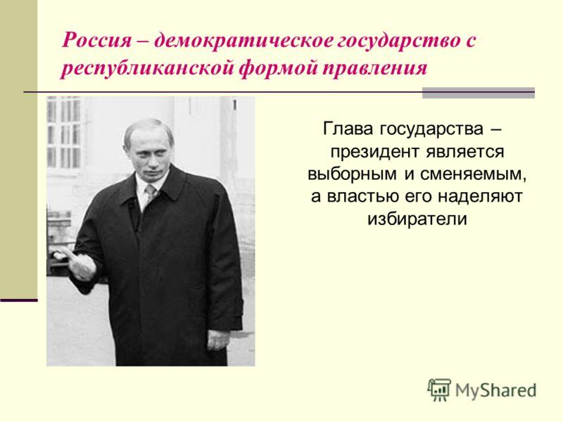 Россия – демократическое государство с республиканской формой правления Глава государства – президент является выборным и сменяемым, а властью его наделяют избиратели