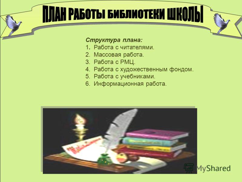 Структура плана: 1. Работа с читателями. 2. Массовая работа. 3. Работа с РМЦ. 4. Работа с художественным фондом. 5. Работа с учебниками. 6. Информационная работа.