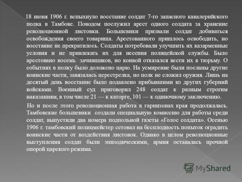 18 июня 1906 г. вспыхнуло восстание солдат 7-го запасного кавалерийского полка в Тамбове. Поводом послужил арест одного солдата за хранение революционной листовки. Большевики призвали солдат добиваться освобождения своего товарища. Арестованного приш