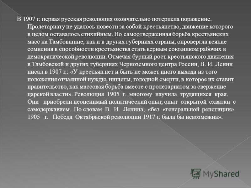 В 1907 г. первая русская революция окончательно потерпела поражение. Пролетариату не удалось повести за собой крестьянство, движение которого в целом оставалось стихийным. Но самоотверженная борьба крестьянских масс на Тамбовщине, как и в других губе