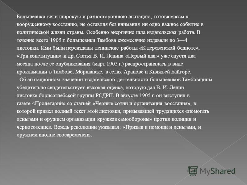 Большевики вели широкую и разностороннюю агитацию, готовя массы к вооруженному восстанию, не оставляя без внимания ни одно важное событие в политической жизни страны. Особенно энергично шла издательская работа. В течение всего 1905 г. большевики Тамб