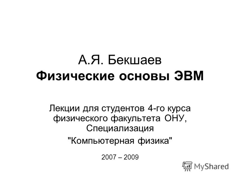 А.Я. Бекшаев Физические основы ЭВМ Лекции для студентов 4-го курса физического факультета ОНУ, Специализация Компьютерная физика 2007 – 2009