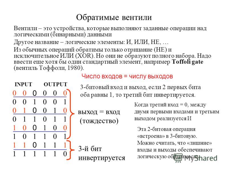 Обратимые вентили Вентили – это устройства, которые выполняют заданные операции над логическими (бинарными) данными Другое название – логические элементы: И, ИЛИ, НЕ, … Из обычных операций обратимы только отрицание (НЕ) и исключительное ИЛИ (XOR). Но