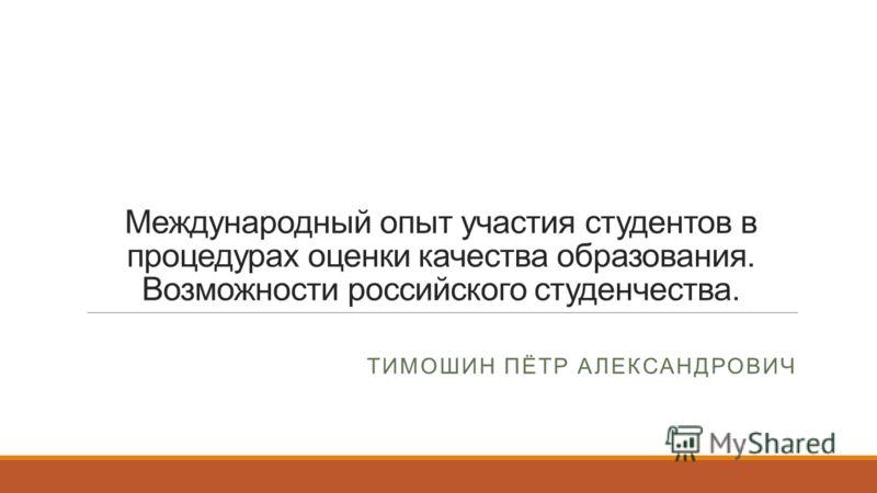 Международный опыт участия студентов в процедурах оценки качества образования. Возможности российского студенчества. ТИМОШИН ПЁТР АЛЕКСАНДРОВИЧ