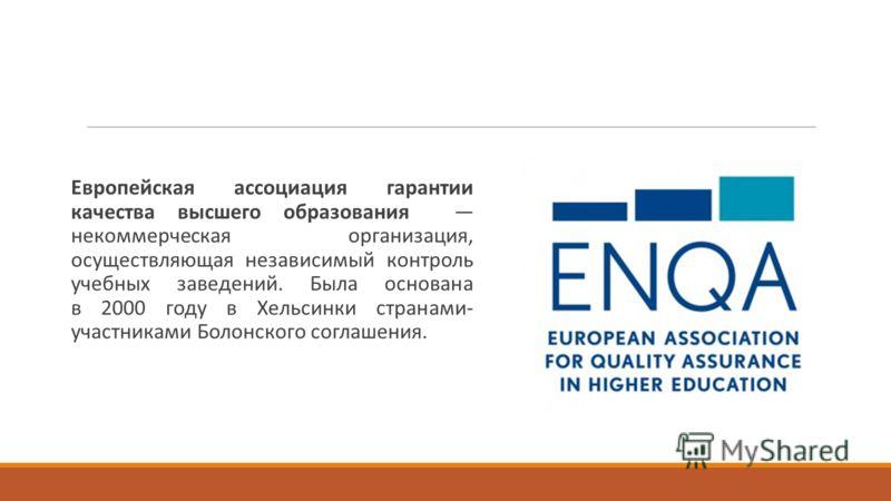 Европейская ассоциация гарантии качества высшего образования некоммерческая организация, осуществляющая независимый контроль учебных заведений. Была основана в 2000 году в Хельсинки странами- участниками Болонского соглашения.