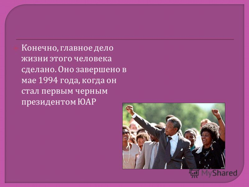 Конечно, главное дело жизни этого человека сделано. Оно завершено в мае 1994 года, когда он стал первым черным президентом ЮАР